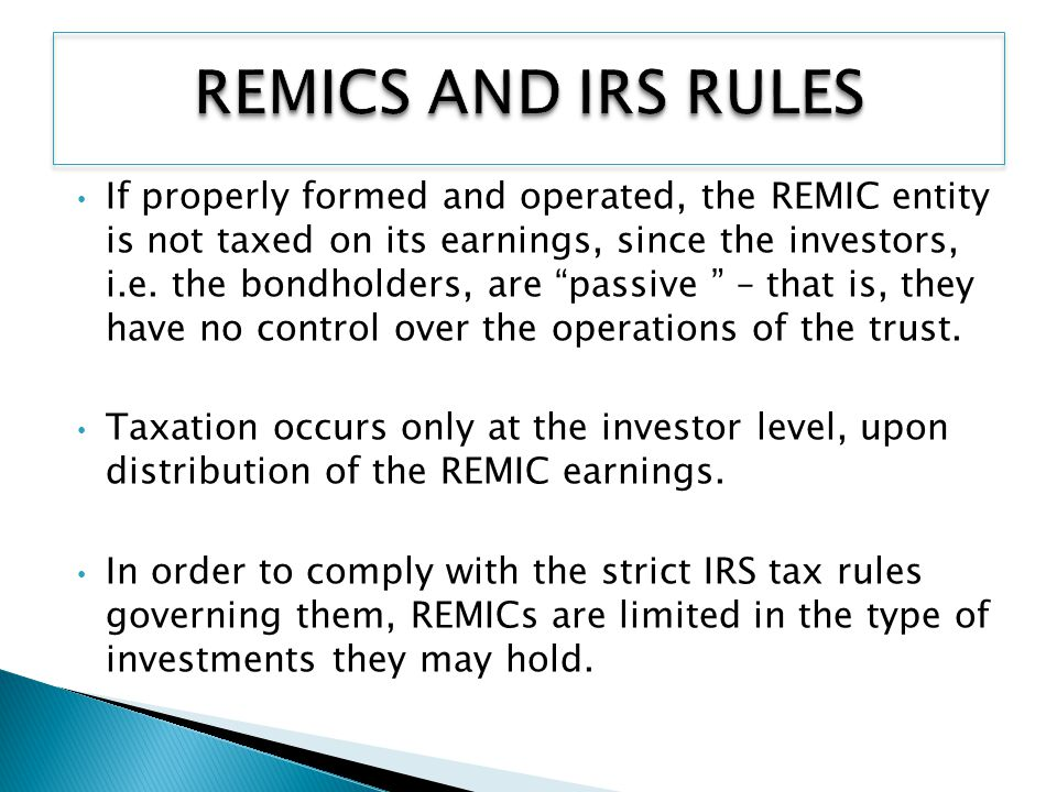 If properly formed and operated, the REMIC entity is not taxed on its earnings, since the investors, i.e.