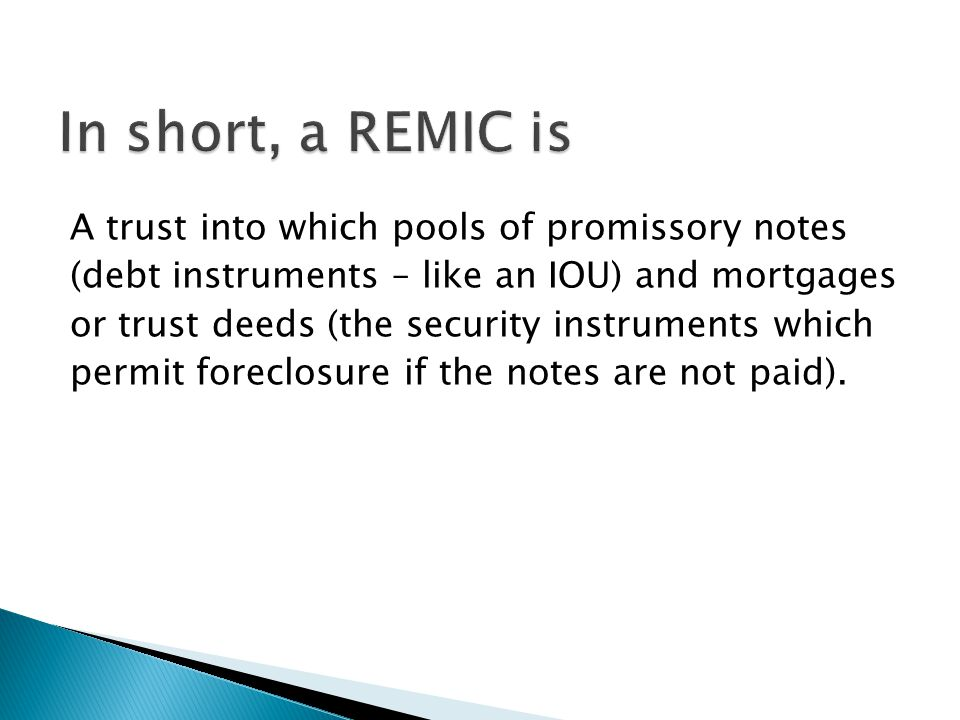 A trust into which pools of promissory notes (debt instruments – like an IOU) and mortgages or trust deeds (the security instruments which permit foreclosure if the notes are not paid).