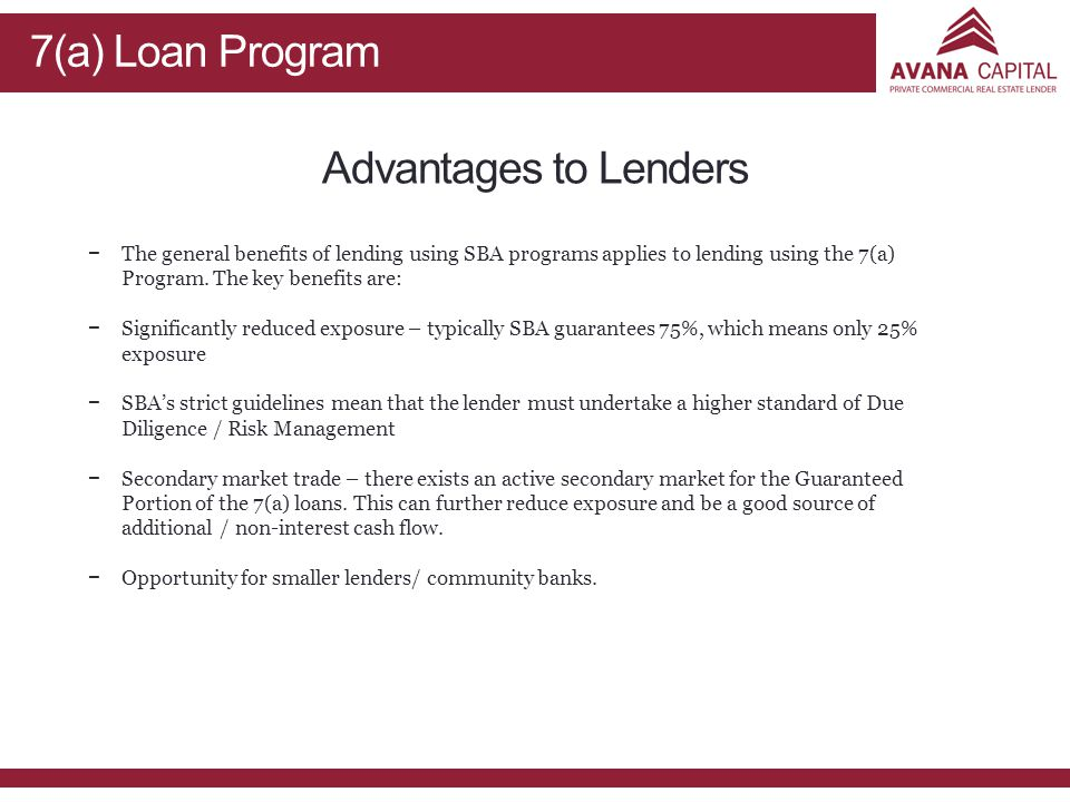 7(a) Loan Program Advantages to Lenders − −The general benefits of lending using SBA programs applies to lending using the 7(a) Program.