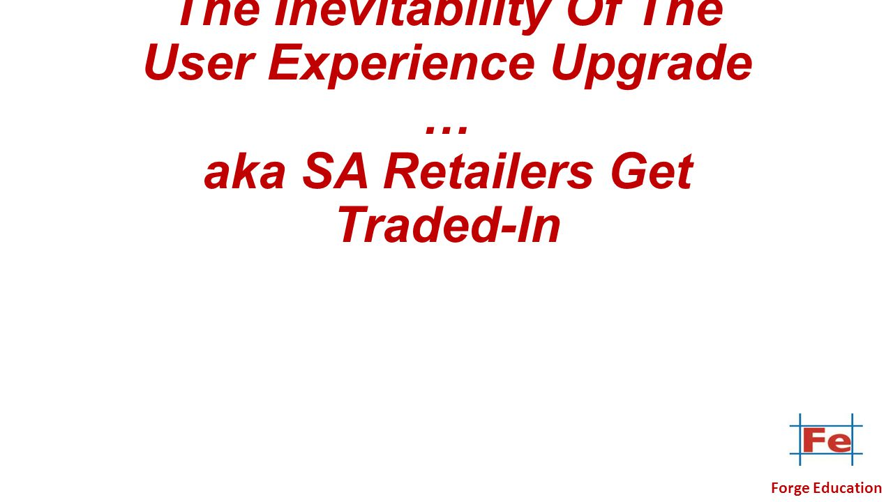 The Inevitability Of The User Experience Upgrade … aka SA Retailers Get Traded-In Forge Education