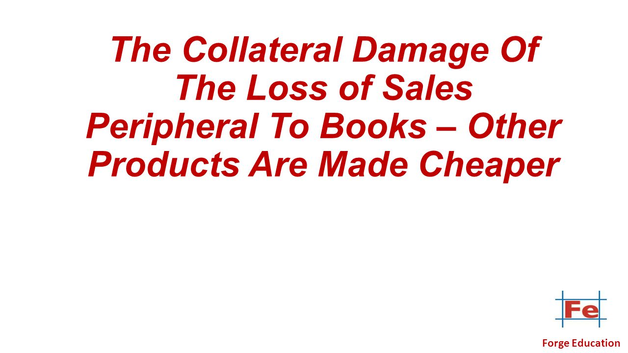 The Collateral Damage Of The Loss of Sales Peripheral To Books – Other Products Are Made Cheaper Forge Education