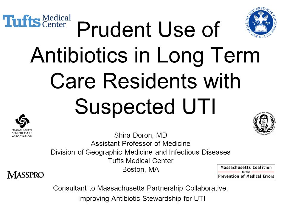 Prudent Use of Antibiotics in Long Term Care Residents with Suspected UTI Shira Doron, MD Assistant Professor of Medicine Division of Geographic Medicine and Infectious Diseases Tufts Medical Center Boston, MA Consultant to Massachusetts Partnership Collaborative: Improving Antibiotic Stewardship for UTI