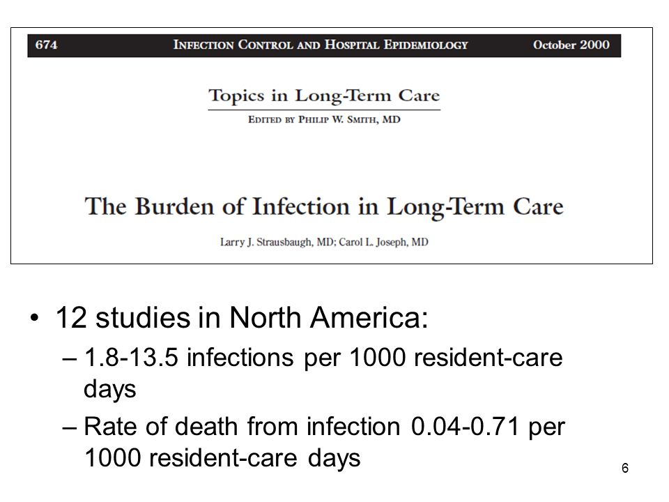 12 studies in North America: –1.8-13.5 infections per 1000 resident-care days –Rate of death from infection 0.04-0.71 per 1000 resident-care days 6