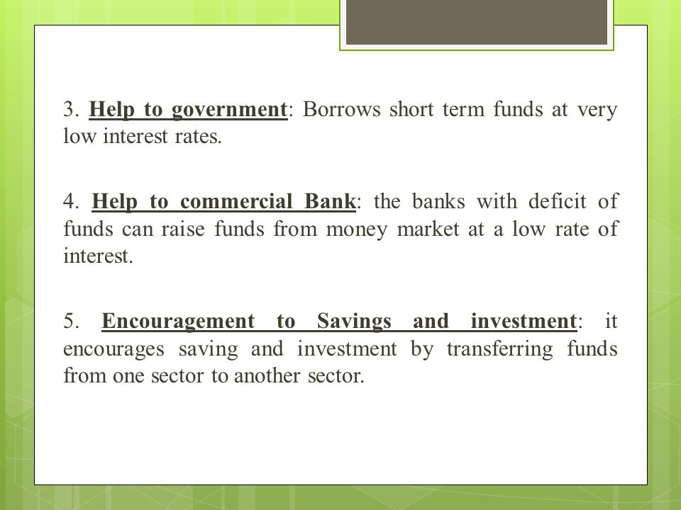 3. Help to government: Borrows short term funds at very low interest rates. 4. Help to commercial Bank: the banks with deficit of funds can raise fund