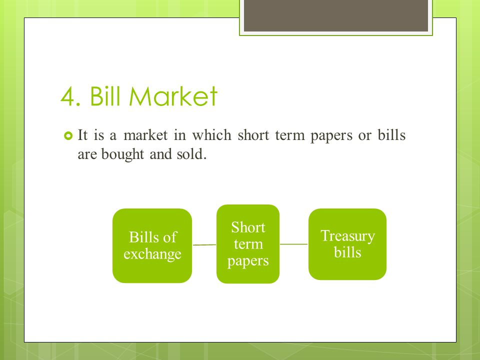 4. Bill Market  It is a market in which short term papers or bills are bought and sold. Short term papers Treasury bills Bills of exchange