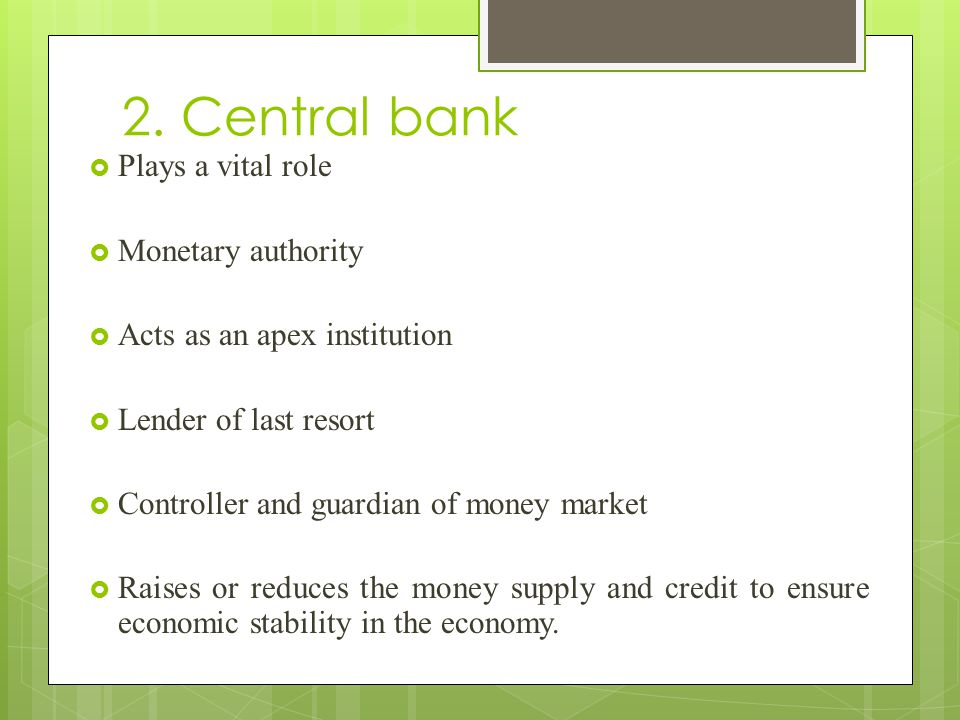 2. Central bank  Plays a vital role  Monetary authority  Acts as an apex institution  Lender of last resort  Controller and guardian of money mar