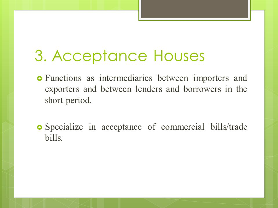 3. Acceptance Houses  Functions as intermediaries between importers and exporters and between lenders and borrowers in the short period.  Specialize