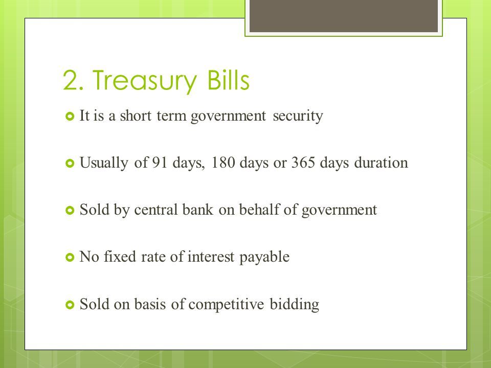2. Treasury Bills  It is a short term government security  Usually of 91 days, 180 days or 365 days duration  Sold by central bank on behalf of gov
