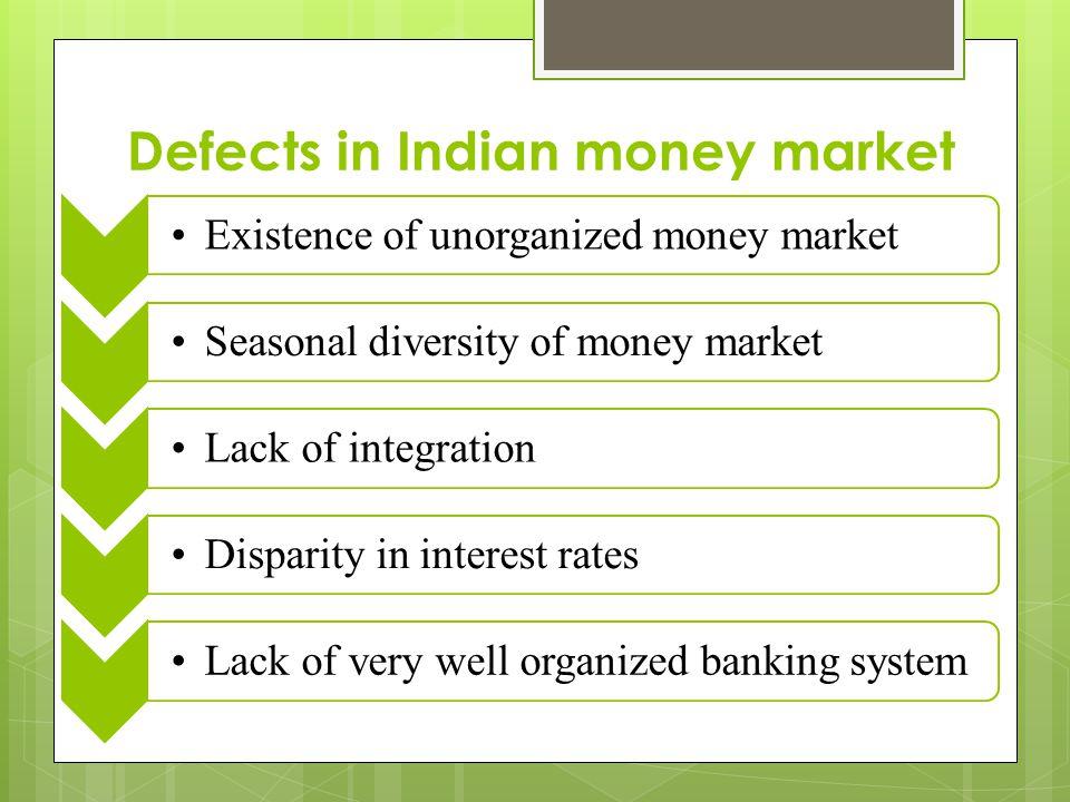 Defects in Indian money market Existence of unorganized money marketSeasonal diversity of money marketLack of integrationDisparity in interest ratesLa
