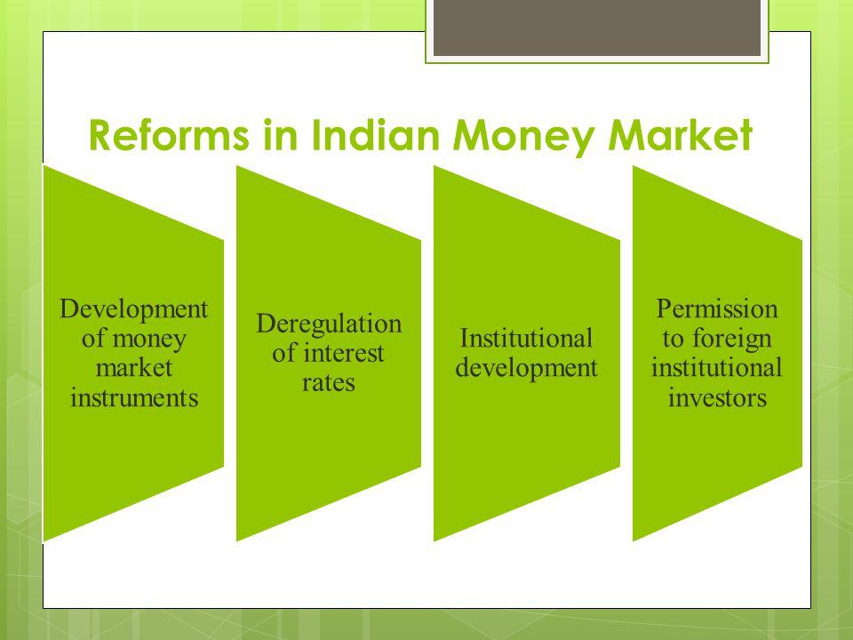 Reforms in Indian Money Market Development of money market instruments Deregulation of interest rates Institutional development Permission to foreign