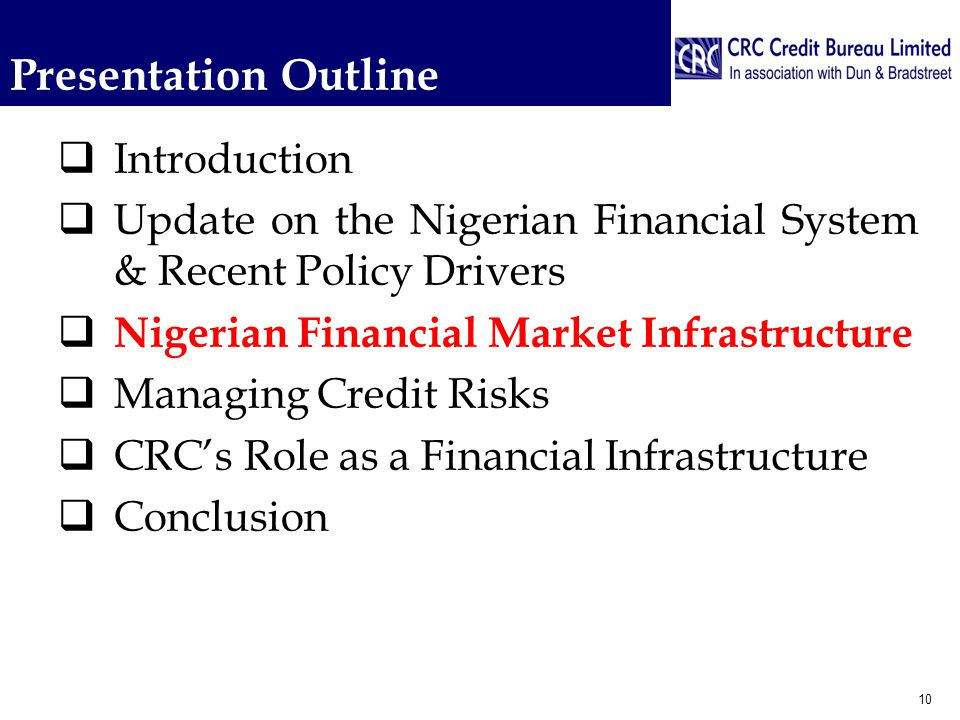 Presentation Outline  Introduction  Update on the Nigerian Financial System & Recent Policy Drivers  Nigerian Financial Market Infrastructure  Managing Credit Risks  CRC's Role as a Financial Infrastructure  Conclusion 10