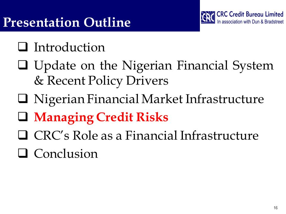 Presentation Outline  Introduction  Update on the Nigerian Financial System & Recent Policy Drivers  Nigerian Financial Market Infrastructure  Managing Credit Risks  CRC's Role as a Financial Infrastructure  Conclusion 16