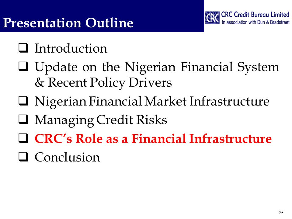 Presentation Outline  Introduction  Update on the Nigerian Financial System & Recent Policy Drivers  Nigerian Financial Market Infrastructure  Managing Credit Risks  CRC's Role as a Financial Infrastructure  Conclusion 26