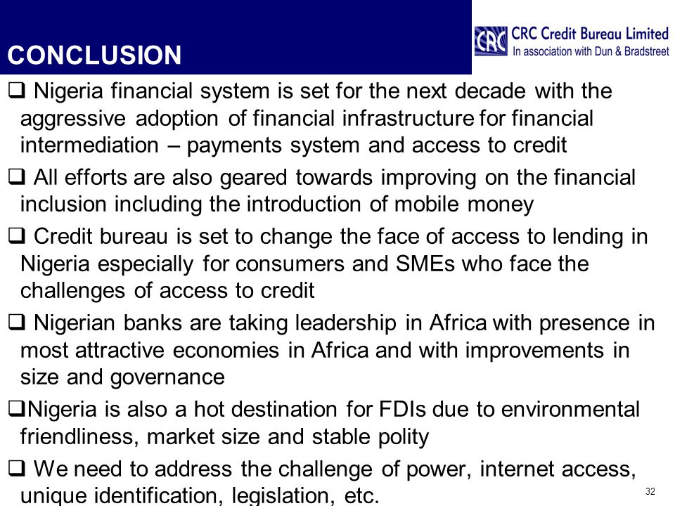 CONCLUSION  Nigeria financial system is set for the next decade with the aggressive adoption of financial infrastructure for financial intermediation – payments system and access to credit  All efforts are also geared towards improving on the financial inclusion including the introduction of mobile money  Credit bureau is set to change the face of access to lending in Nigeria especially for consumers and SMEs who face the challenges of access to credit  Nigerian banks are taking leadership in Africa with presence in most attractive economies in Africa and with improvements in size and governance  Nigeria is also a hot destination for FDIs due to environmental friendliness, market size and stable polity  We need to address the challenge of power, internet access, unique identification, legislation, etc.