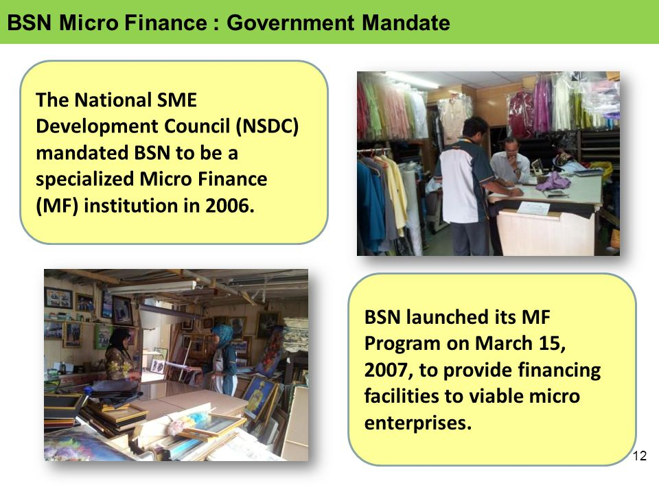 12 The National SME Development Council (NSDC) mandated BSN to be a specialized Micro Finance (MF) institution in 2006.