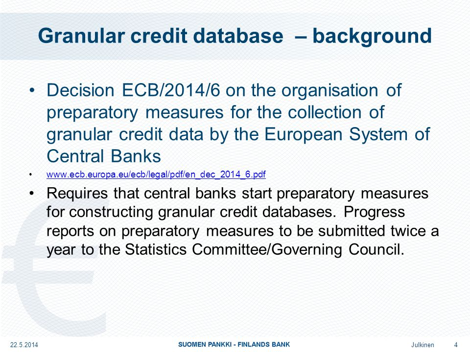 Julkinen Granular credit database – background Decision ECB/2014/6 on the organisation of preparatory measures for the collection of granular credit data by the European System of Central Banks www.ecb.europa.eu/ecb/legal/pdf/en_dec_2014_6.pdf Requires that central banks start preparatory measures for constructing granular credit databases.