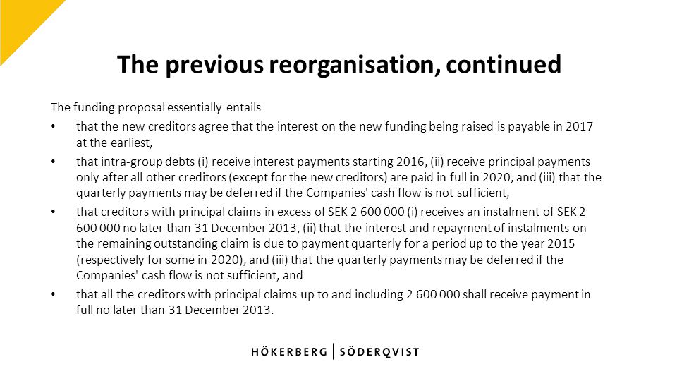 The previous reorganisation, continued The funding proposal essentially entails that the new creditors agree that the interest on the new funding being raised is payable in 2017 at the earliest, that intra-group debts (i) receive interest payments starting 2016, (ii) receive principal payments only after all other creditors (except for the new creditors) are paid in full in 2020, and (iii) that the quarterly payments may be deferred if the Companies cash flow is not sufficient, that creditors with principal claims in excess of SEK 2 600 000 (i) receives an instalment of SEK 2 600 000 no later than 31 December 2013, (ii) that the interest and repayment of instalments on the remaining outstanding claim is due to payment quarterly for a period up to the year 2015 (respectively for some in 2020), and (iii) that the quarterly payments may be deferred if the Companies cash flow is not sufficient, and that all the creditors with principal claims up to and including 2 600 000 shall receive payment in full no later than 31 December 2013.