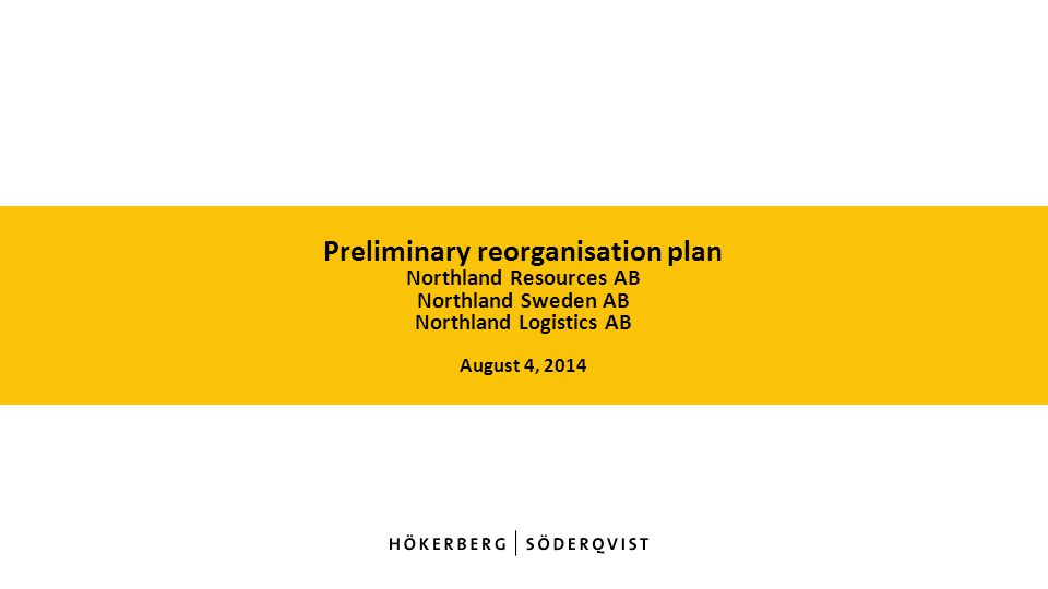 Preliminary reorganisation plan Northland Resources AB Northland Sweden AB Northland Logistics AB August 4, 2014