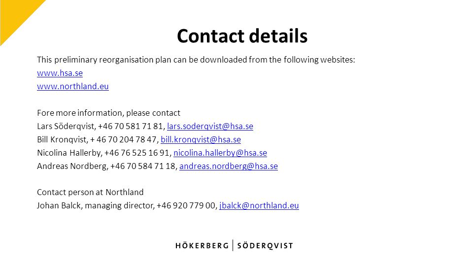 Contact details This preliminary reorganisation plan can be downloaded from the following websites: www.hsa.se www.northland.eu Fore more information, please contact Lars Söderqvist, +46 70 581 71 81, lars.soderqvist@hsa.selars.soderqvist@hsa.se Bill Kronqvist, + 46 70 204 78 47, bill.kronqvist@hsa.sebill.kronqvist@hsa.se Nicolina Hallerby, +46 76 525 16 91, nicolina.hallerby@hsa.senicolina.hallerby@hsa.se Andreas Nordberg, +46 70 584 71 18, andreas.nordberg@hsa.seandreas.nordberg@hsa.se Contact person at Northland Johan Balck, managing director, +46 920 779 00, jbalck@northland.eujbalck@northland.eu