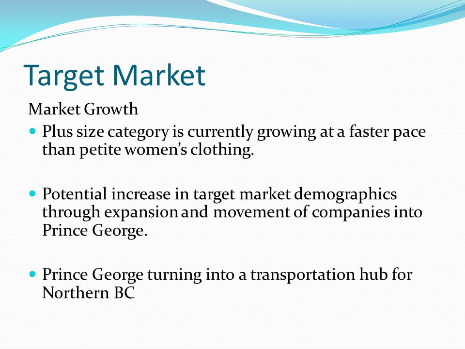Target Market Market Growth Plus size category is currently growing at a faster pace than petite women's clothing.