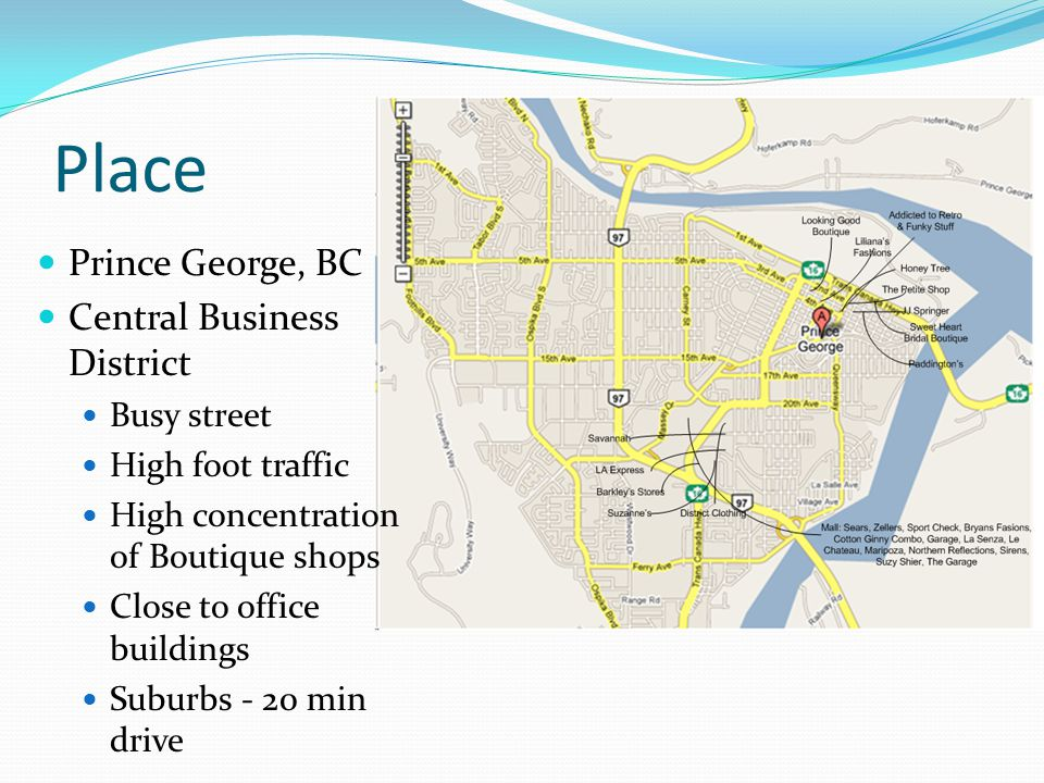 Place Prince George, BC Central Business District Busy street High foot traffic High concentration of Boutique shops Close to office buildings Suburbs - 20 min drive