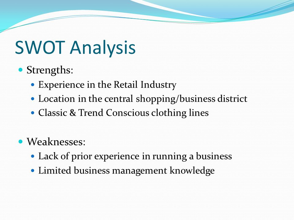 SWOT Analysis Strengths: Experience in the Retail Industry Location in the central shopping/business district Classic & Trend Conscious clothing lines Weaknesses: Lack of prior experience in running a business Limited business management knowledge