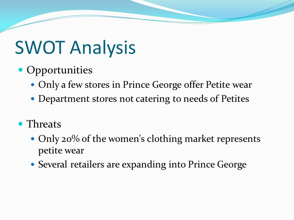 SWOT Analysis Opportunities Only a few stores in Prince George offer Petite wear Department stores not catering to needs of Petites Threats Only 20% of the women's clothing market represents petite wear Several retailers are expanding into Prince George