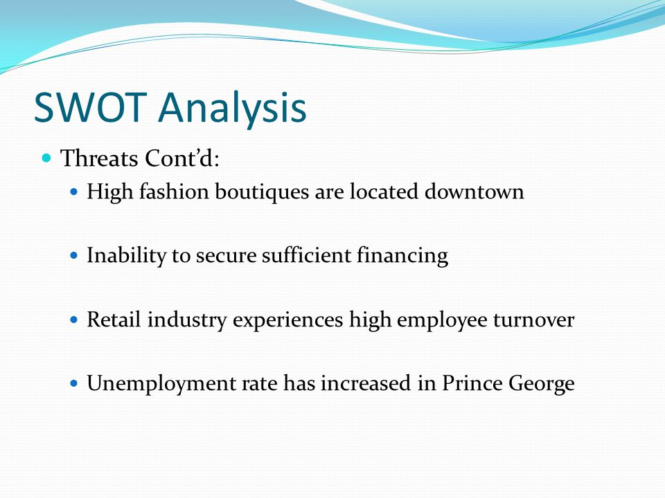SWOT Analysis Threats Cont'd: High fashion boutiques are located downtown Inability to secure sufficient financing Retail industry experiences high em