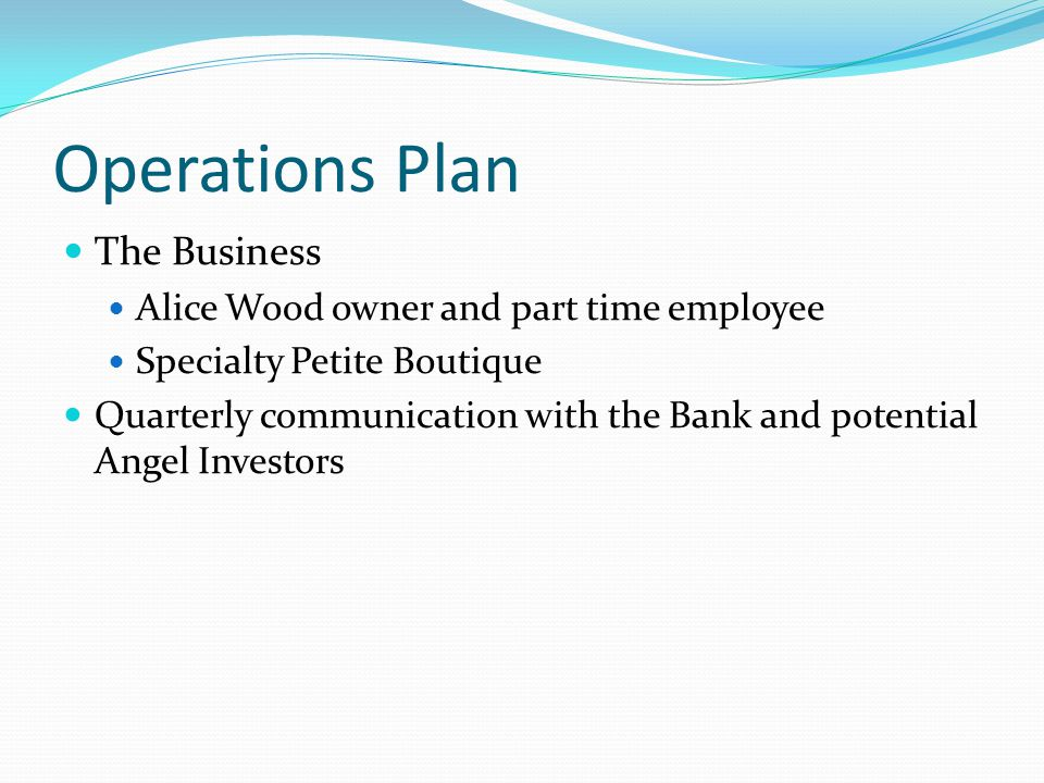 Operations Plan The Business Alice Wood owner and part time employee Specialty Petite Boutique Quarterly communication with the Bank and potential Ang