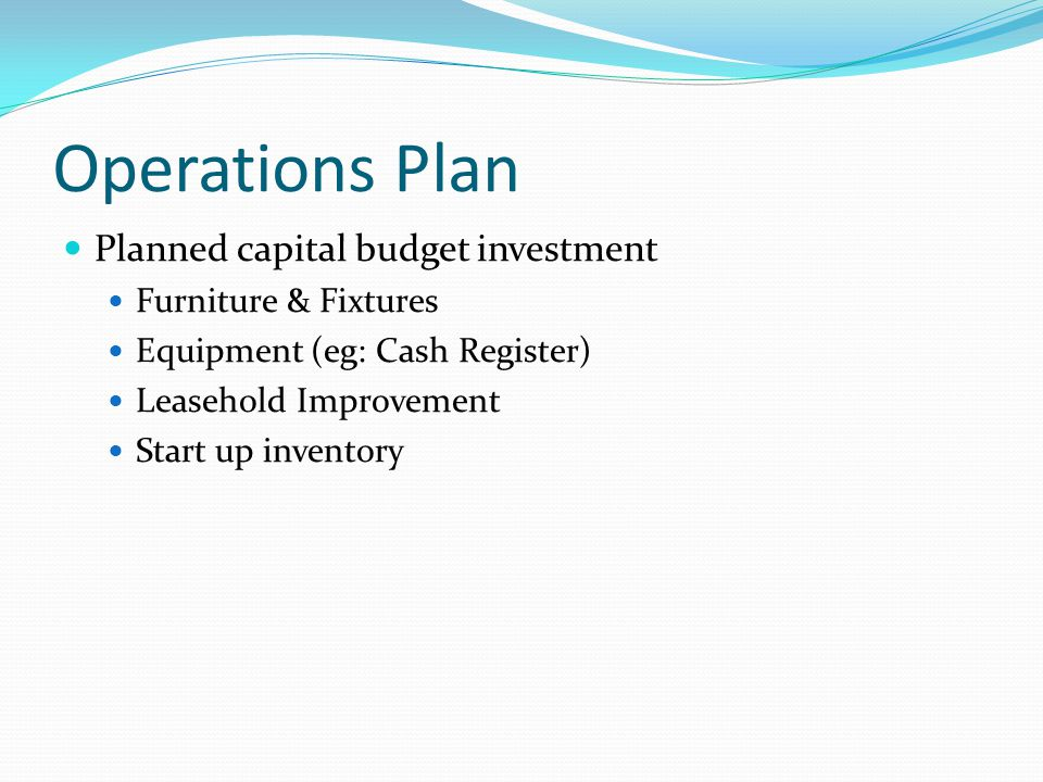 Operations Plan Planned capital budget investment Furniture & Fixtures Equipment (eg: Cash Register) Leasehold Improvement Start up inventory