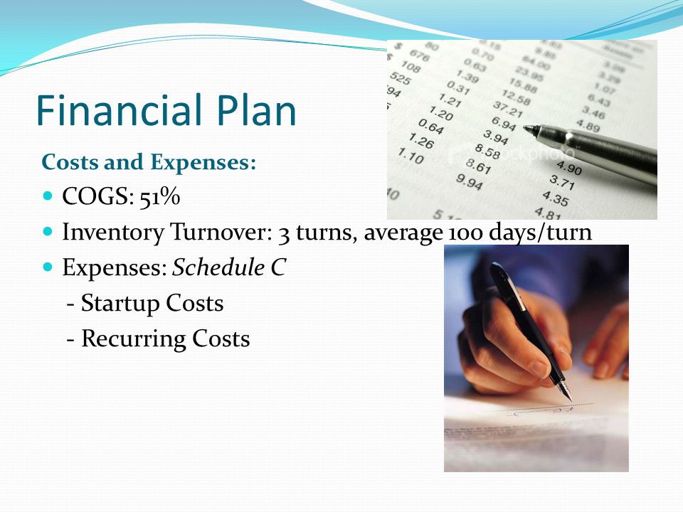 Financial Plan Costs and Expenses: COGS: 51% Inventory Turnover: 3 turns, average 100 days/turn Expenses: Schedule C - Startup Costs - Recurring Costs