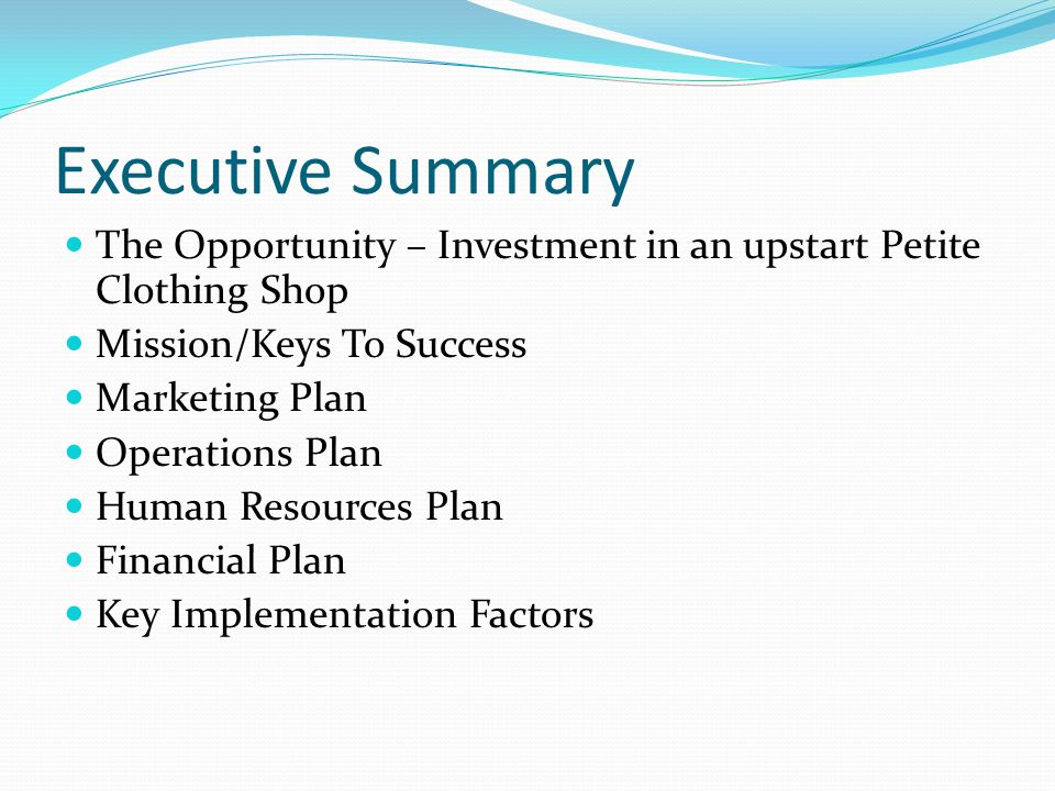 Executive Summary The Opportunity – Investment in an upstart Petite Clothing Shop Mission/Keys To Success Marketing Plan Operations Plan Human Resourc