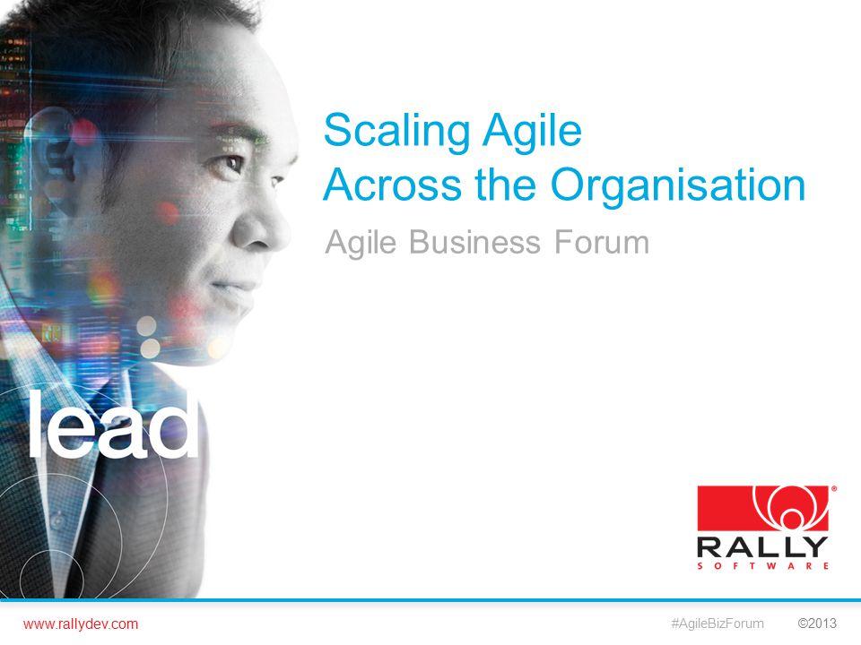 www.rallydev.com ©2013 Scaling Agile Across the Organisation Agile Business Forum #AgileBizForum