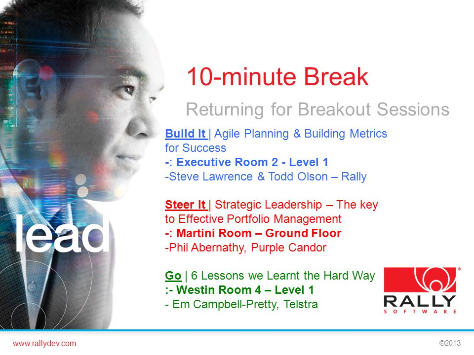 www.rallydev.com ©2013 10-minute Break Returning for Breakout Sessions Build It | Agile Planning & Building Metrics for Success -: Executive Room 2 - Level 1 -Steve Lawrence & Todd Olson – Rally Steer It | Strategic Leadership – The key to Effective Portfolio Management -: Martini Room – Ground Floor -Phil Abernathy, Purple Candor Go | 6 Lessons we Learnt the Hard Way :- Westin Room 4 – Level 1 - Em Campbell-Pretty, Telstra