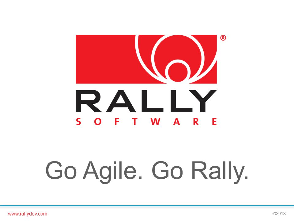 www.rallydev.com ©2013 Stakeholder Idea Product Owner Analysis Dev Team Ready to Pull Dev Team In Development Dev-Ops Ready to Release Ops Release Product Marketing Communicated Delivery Team Backlog Grooming Dev & Test Ready to Pull Dev & Test In Progress Product Owner Story Accepted Delivery Team Story Released Features Feature to Release Story to Code