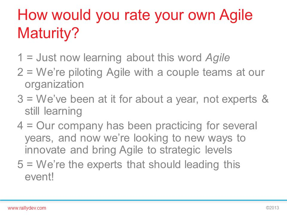 www.rallydev.com ©2013 How would you rate your own Agile Maturity? 1 = Just now learning about this word Agile 2 = We're piloting Agile with a couple