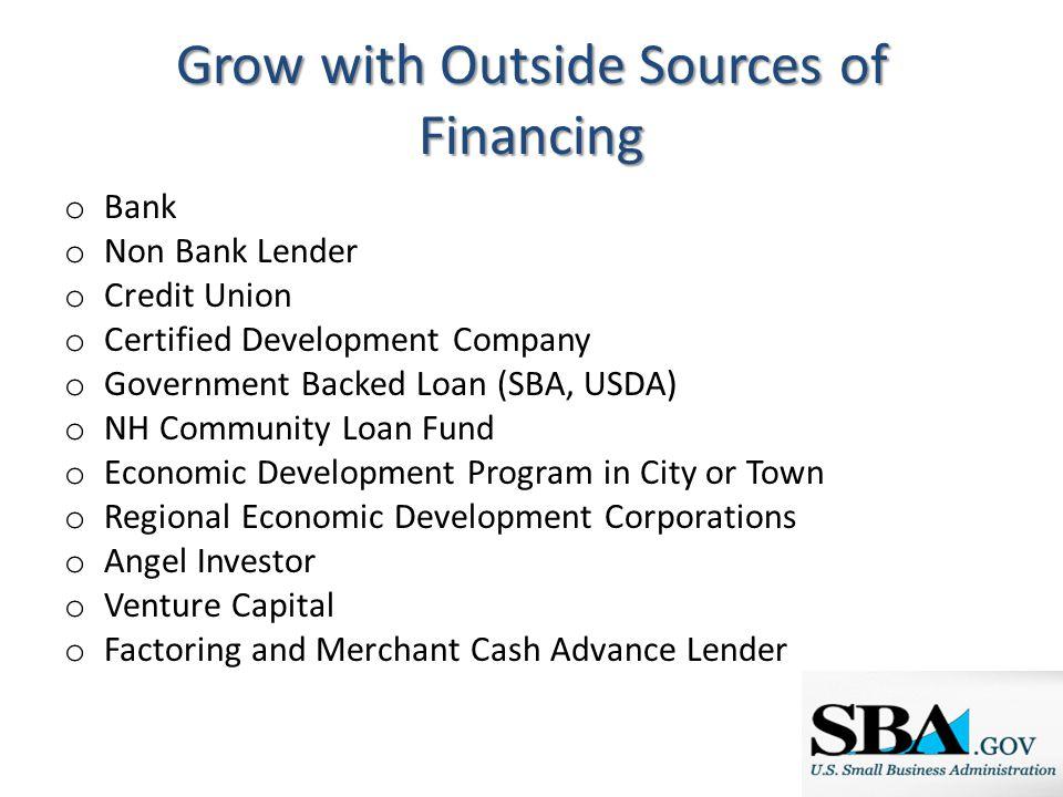 Grow with Outside Sources of Financing o Bank o Non Bank Lender o Credit Union o Certified Development Company o Government Backed Loan (SBA, USDA) o
