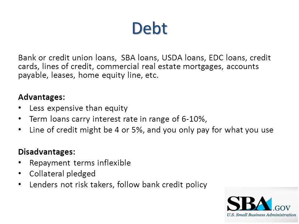 Debt Bank or credit union loans, SBA loans, USDA loans, EDC loans, credit cards, lines of credit, commercial real estate mortgages, accounts payable, leases, home equity line, etc.