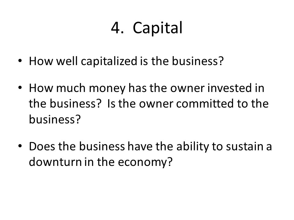 How well capitalized is the business. How much money has the owner invested in the business.