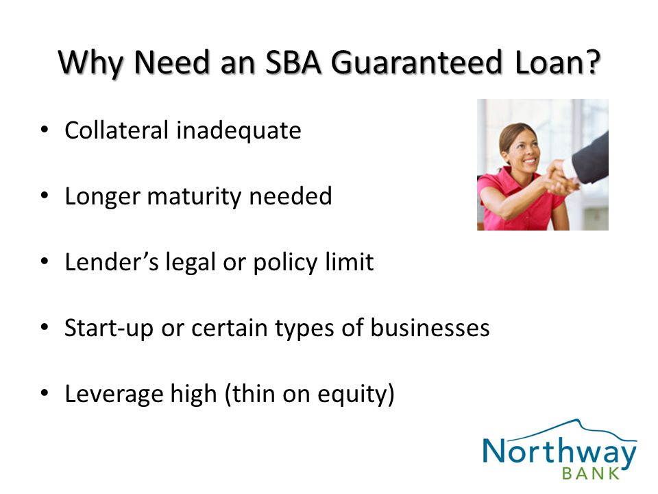 Collateral inadequate Longer maturity needed Lender's legal or policy limit Start-up or certain types of businesses Leverage high (thin on equity) Why Need an SBA Guaranteed Loan