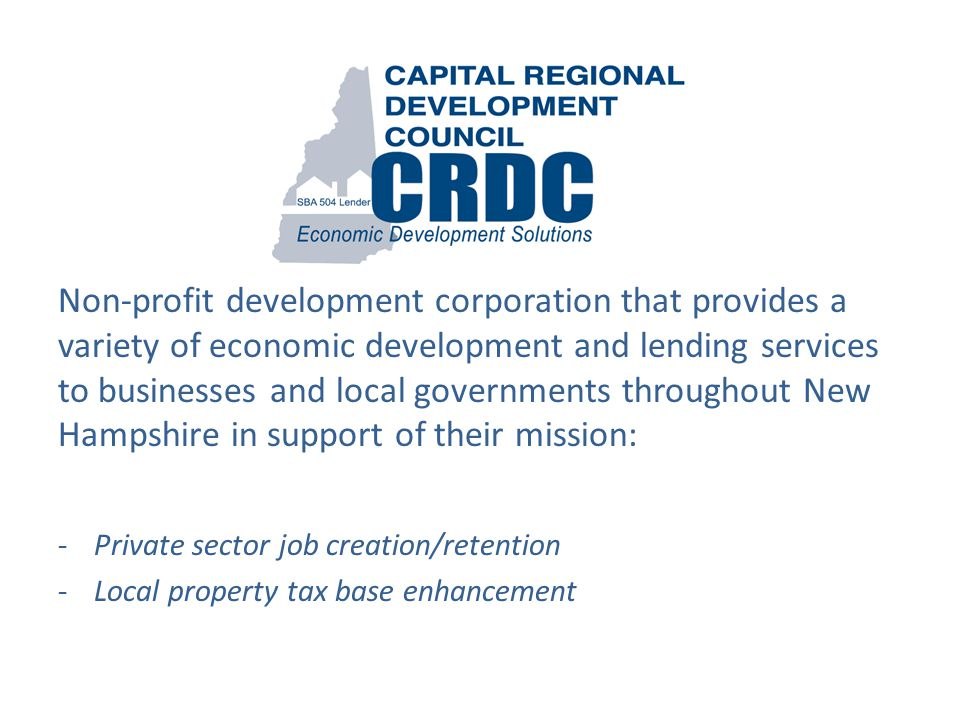Non-profit development corporation that provides a variety of economic development and lending services to businesses and local governments throughout New Hampshire in support of their mission: -Private sector job creation/retention -Local property tax base enhancement