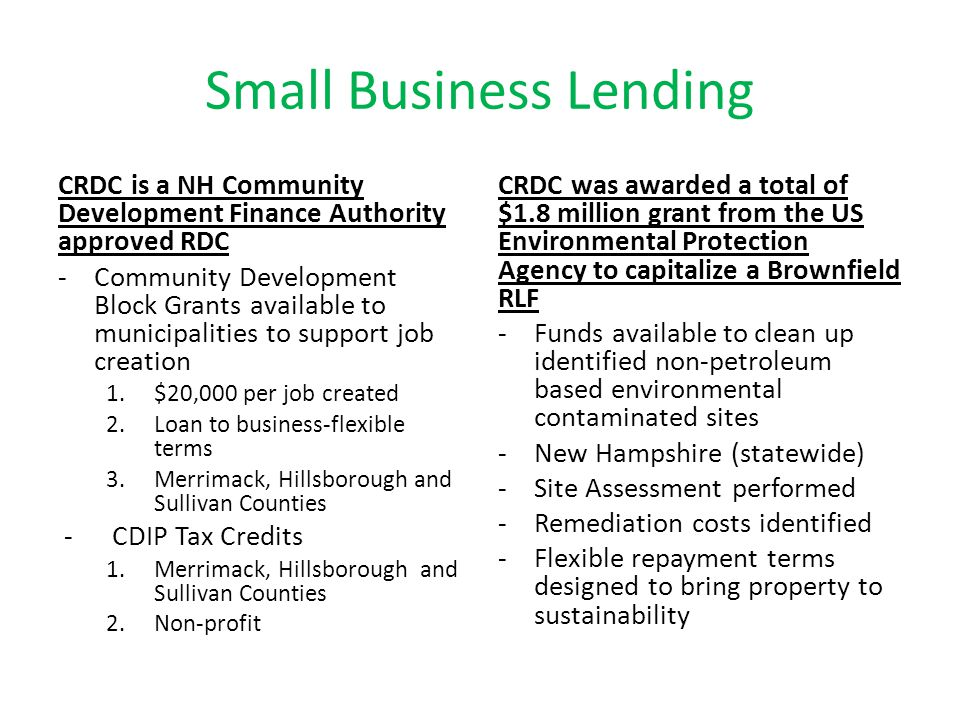 Thank you ~ CONTACTS Stephen Heavener, Executive Director 603/369-6000 sheavener@crdc-nh.comsheavener@crdc-nh.com Liz Sweeney, Senior Loan Officer 603/369-6146 esweeney@crdc-nh.comesweeney@crdc-nh.com Jennifer Boulanger, Loan Officer 603/369-6147 jboulanger@crdc-nh.comjboulanger@crdc-nh.com Kimberly Imbriglio, Portfolio Administrator 603-/369-6073 kimbriglio@crdc-nh.comkimbriglio@crdc-nh.com