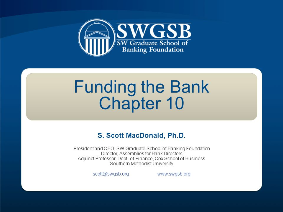 Funding the Bank Chapter 10 President and CEO, SW Graduate School of Banking Foundation Director, Assemblies for Bank Directors Adjunct Professor, Dept.