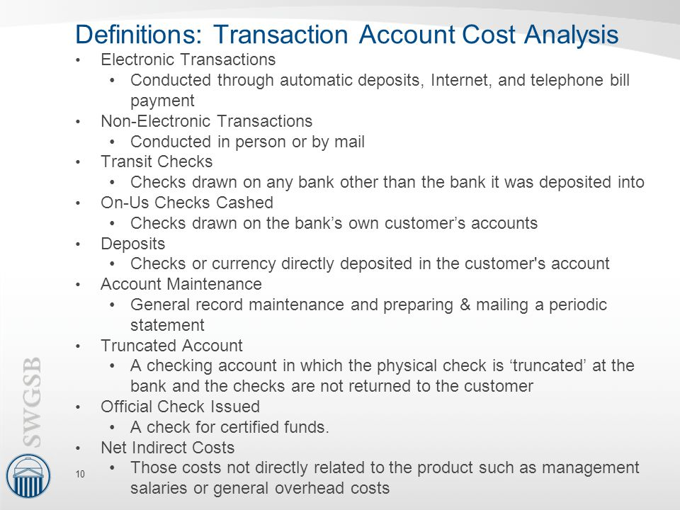 Definitions: Transaction Account Cost Analysis Electronic Transactions Conducted through automatic deposits, Internet, and telephone bill payment Non-Electronic Transactions Conducted in person or by mail Transit Checks Checks drawn on any bank other than the bank it was deposited into On-Us Checks Cashed Checks drawn on the bank's own customer's accounts Deposits Checks or currency directly deposited in the customer s account Account Maintenance General record maintenance and preparing & mailing a periodic statement Truncated Account A checking account in which the physical check is 'truncated' at the bank and the checks are not returned to the customer Official Check Issued A check for certified funds.