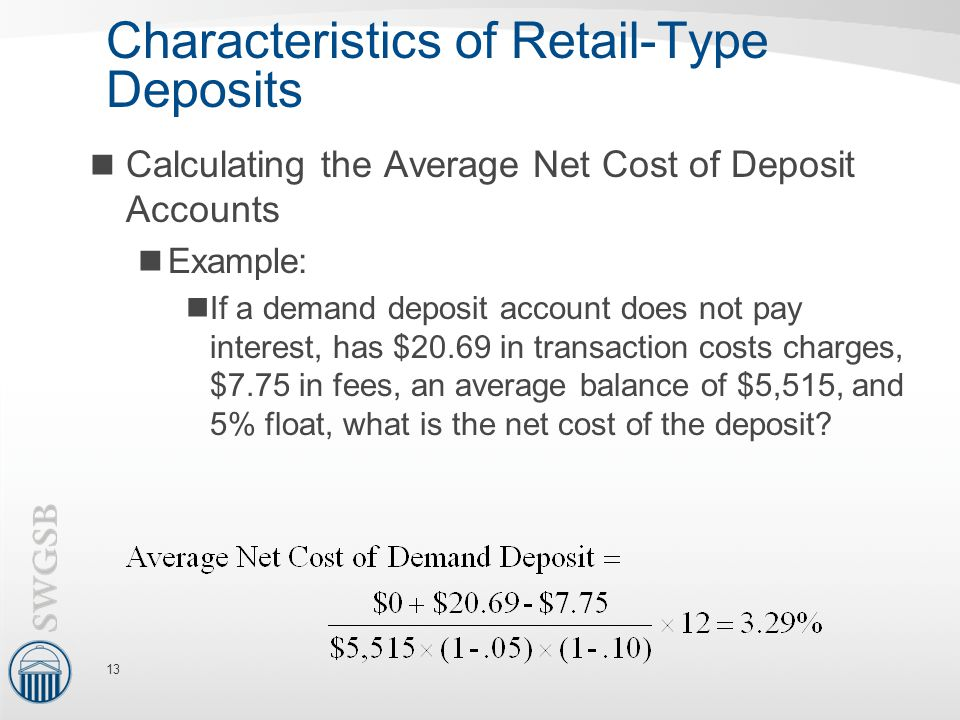 Characteristics of Retail-Type Deposits Calculating the Average Net Cost of Deposit Accounts Example: If a demand deposit account does not pay interest, has $20.69 in transaction costs charges, $7.75 in fees, an average balance of $5,515, and 5% float, what is the net cost of the deposit.