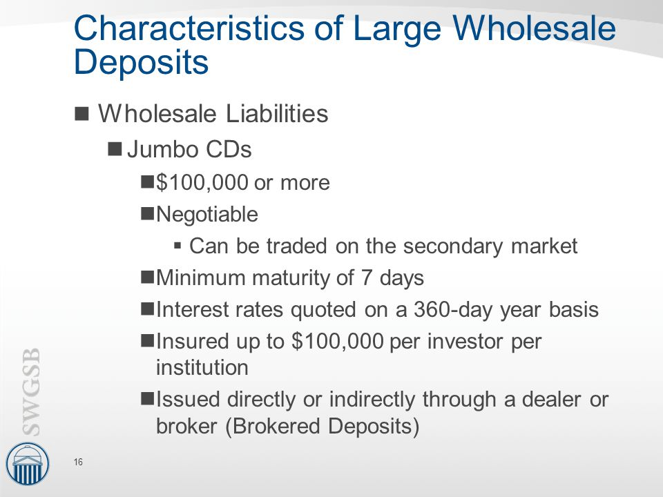 Characteristics of Large Wholesale Deposits Wholesale Liabilities Jumbo CDs $100,000 or more Negotiable  Can be traded on the secondary market Minimum maturity of 7 days Interest rates quoted on a 360-day year basis Insured up to $100,000 per investor per institution Issued directly or indirectly through a dealer or broker (Brokered Deposits) 16
