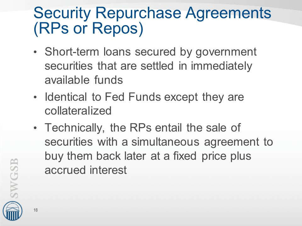 Security Repurchase Agreements (RPs or Repos) Short-term loans secured by government securities that are settled in immediately available funds Identical to Fed Funds except they are collateralized Technically, the RPs entail the sale of securities with a simultaneous agreement to buy them back later at a fixed price plus accrued interest 18