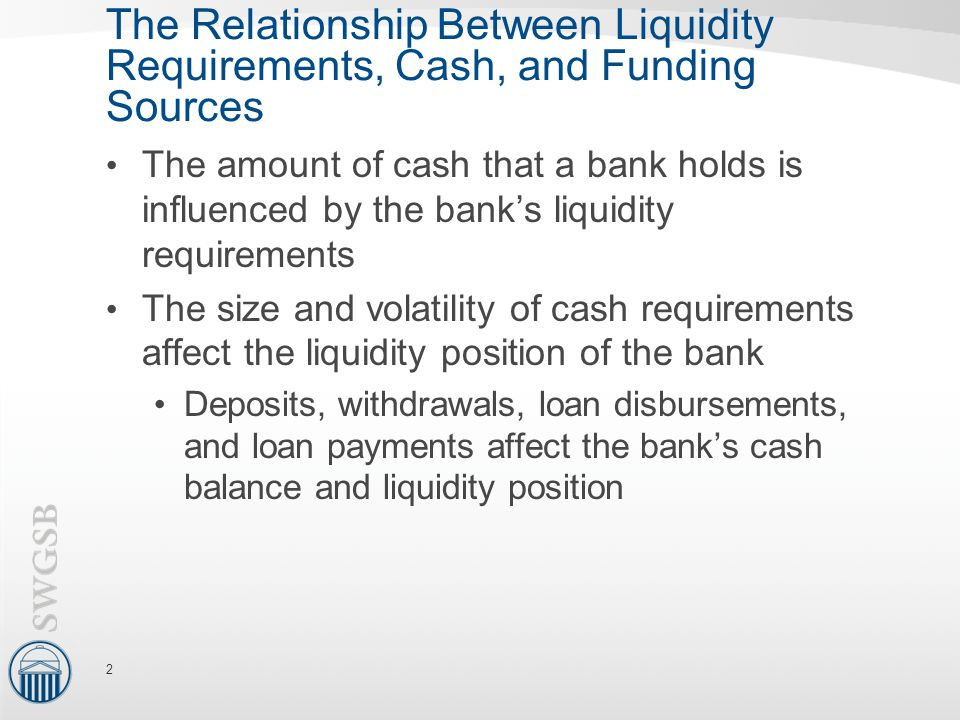 The Relationship Between Liquidity Requirements, Cash, and Funding Sources The amount of cash that a bank holds is influenced by the bank's liquidity requirements The size and volatility of cash requirements affect the liquidity position of the bank Deposits, withdrawals, loan disbursements, and loan payments affect the bank's cash balance and liquidity position 2