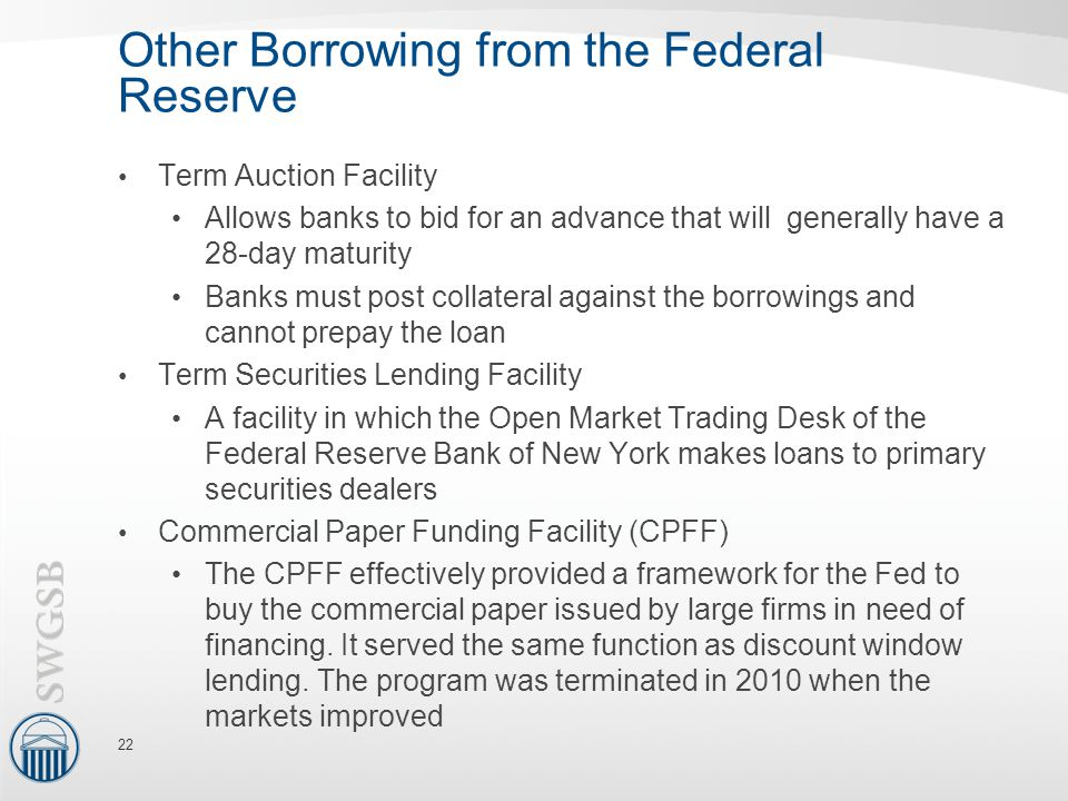 Other Borrowing from the Federal Reserve Term Auction Facility Allows banks to bid for an advance that will generally have a 28-day maturity Banks must post collateral against the borrowings and cannot prepay the loan Term Securities Lending Facility A facility in which the Open Market Trading Desk of the Federal Reserve Bank of New York makes loans to primary securities dealers Commercial Paper Funding Facility (CPFF) The CPFF effectively provided a framework for the Fed to buy the commercial paper issued by large firms in need of financing.
