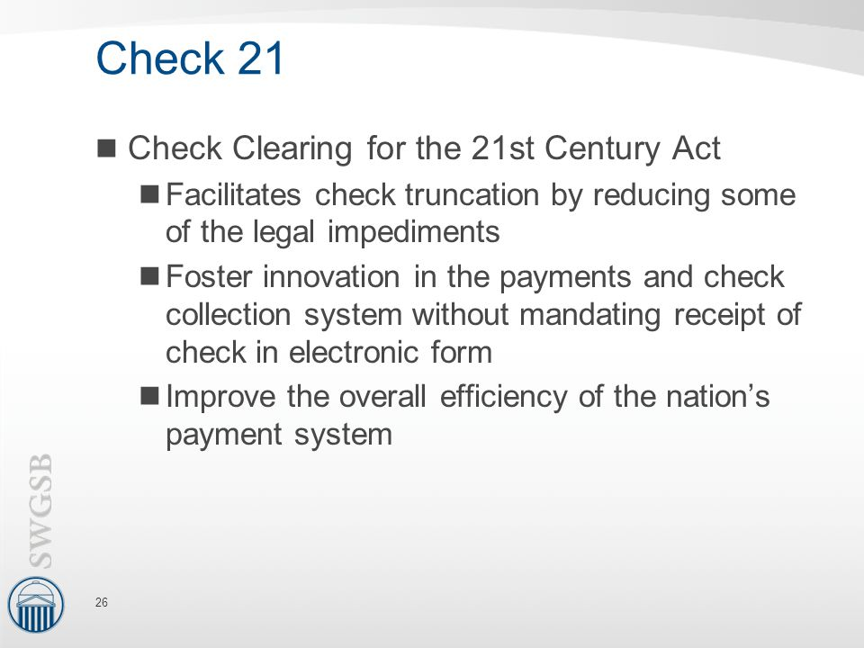 Check 21 Check Clearing for the 21st Century Act Facilitates check truncation by reducing some of the legal impediments Foster innovation in the payments and check collection system without mandating receipt of check in electronic form Improve the overall efficiency of the nation's payment system 26